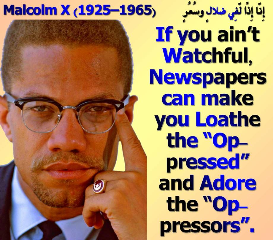 "👍🤞If you ain't Watchful, Newspapers can make you Loathe the ""Oppressed"" and Adore the ""Oppressors"" Malcolm X (1925–1965) 🤞👍 فقالُوا أبشرًا مِّنّا واحِدًا نّتّبِعُهُ إِنّا إِذًا لّفِي ضلالٍ وسُعُرٍ"