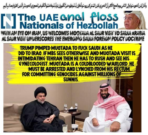 🔥💥Trump pimped Muqtada to fuck Saudi as he did to Iraq. If MbS sees otherwise and Muqtada visit is intimidating Tehran then he has to rush and see his gynecologist. Muqtada is a coldblooded warlord, he must be arrested and lynched from his rectum for committing genocides against millions of Sunnis. وأذانٌ مِّن اللّهِ ورسُولِهِ إِلى النّاسِ يوم الحجِّ الأكبرِ أنّ اللّه برِيءٌ مِّن المُشرِكِين ورسُولُهُ فإِن تُبتُم فهُو خيرٌ لّكُم وإِن تولّيتُم فاعلمُوا أنّكُم غيرُ مُعجِزِي اللّهِ وبشِّرِ الّذِين كفرُوا بِعذابٍ ألِيمٍ🔥💥