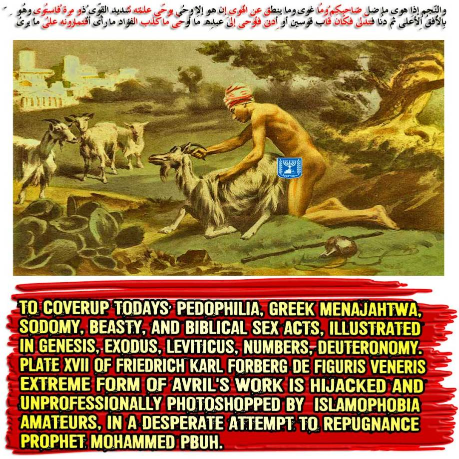 🔯🕎To Coverup Todays' Pedophilia, Greek Menajahtwa, Sodomy, Beasty, and Biblical Sex acts, illustrated in Genesis, Exodus, Leviticus, Numbers, and Deuteronomy. Plate XVII of Friedrich Karl Forberg De Figuris Veneris extreme form of Avril's work is Hijacked and Unprofessionally Photoshopped by Islamophobia Amateurs, in a desperate attempt to Repugnance Prophet Mohammed PBUH. والنّجمِ إِذا هوى ما ضلّ صاحِبُكُم وما غوى وما ينطِقُ عنِ الهوى إِن هُو إِلّا وحيٌ يُوحى علّمهُ شدِيدُ القُوى ذُو مِرّةٍ فاستوى وهُو بِالأُفُقِ الأعلى ثُمّ دنا فتدلّى فكان قاب قوسينِ أو أدنى فأوحى إِلى عبدِهِ ما أوحى ما كذب الفُؤادُ ما رأى أفتُمارُونهُ على ما يرى🔯🕎