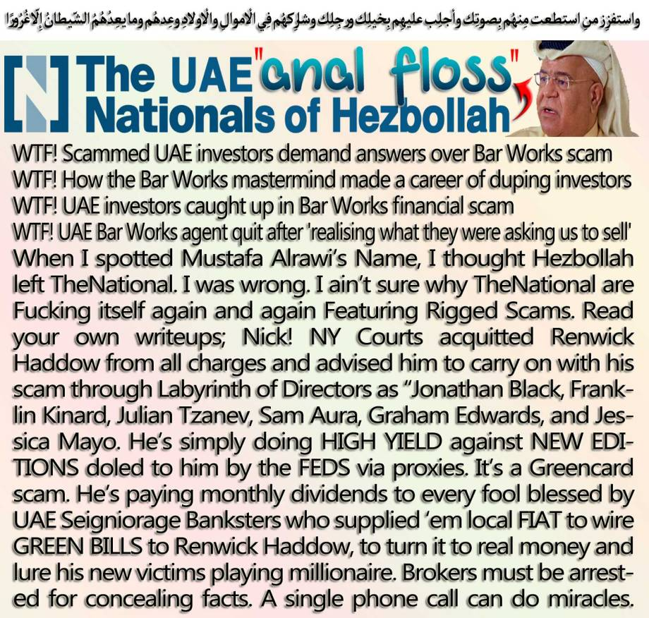 "💰💲WTF! Scammed UAE investors demand answers over Bar Works scam WTF! How the Bar Works mastermind made a career of duping investors WTF! UAE investors caught up in Bar Works financial scam WTF! UAE Bar Works agent quit after 'realising what they were asking us to sell' When I spotted Mustafa Alrawi's Name, I thought Hezbollah left TheNational. I was wrong. I ain't sure why TheNational are Fucking itself again and again Featuring Rigged Scams. Read your own writeups; Nick! NY Courts acquitted Renwick Haddow from all charges and advised him to carry on with his scam through Labyrinth of Directors as ""Jonathan Black, Franklin Kinard, Julian Tzanev, Sam Aura, Graham Edwards, and Jessica Mayo. He's simply doing HIGH YIELD against NEW EDITIONS doled to him by the FEDS via proxies. It's a Greencard scam. He's paying monthly dividends to every fool blessed by UAE Seigniorage Banksters who supplied 'em local FIAT to wire GREEN BILLS to Renwick Haddow, to turn it to real money and lure his new victims playing millionaire. Brokers must be arrested for concealing facts. A single phone call can do miracles. 💰💲 واستفزِز منِ استطعت مِنهُم بِصوتِك وأجلِب عليهِم بِخيلِك ورجِلِك وشارِكهُم فِي الأموالِ والأولادِ وعِدهُم وما يعِدُهُمُ الشّيطانُ إِلاّ غُرُورًا"