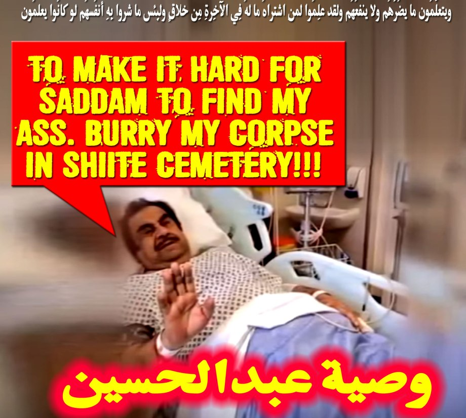 👹To make it hard for Saddam to find my Ass. Burry my corpse in Shiite Cemetery!!! وصية عبدالحسين ويتعلّمُون ما يضُرُّهُم ولا ينفعُهُم ولقد علِمُوا لمنِ اشتراهُ ما لهُ فِي الآخِرةِ مِن خلاقٍ ولبِئس ما شروا بِهِ أنفُسهُم لو كانُوا يعلمُون👹