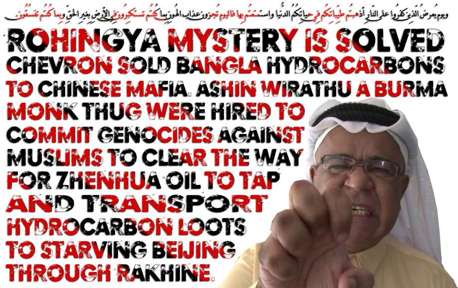 🐖🐾Rohingya Mystery is Solved: Chevron sold Bangla Hydrocarbons to Chinese Mafia. ASHIN WIRATHU a Burmese monk Thug were hired to commit genocides against Muslims to clear the way for Zhenhua Oil to tap and transport Hydrocarbon Loots to Starving Beijing Through Rakhine. 0.ويوم يُعرضُ الّذِين كفرُوا على النّارِ أذهبتُم طيِّباتِكُم فِي حياتِكُمُ الدُّنيا واستمتعتُم بِها فاليوم تُجزون عذاب الهُونِ بِما كُنتُم تستكبِرُون فِي الأرضِ بِغيرِ الحقِّ وبِما كُنتُم تفسُقُون🐾🐖