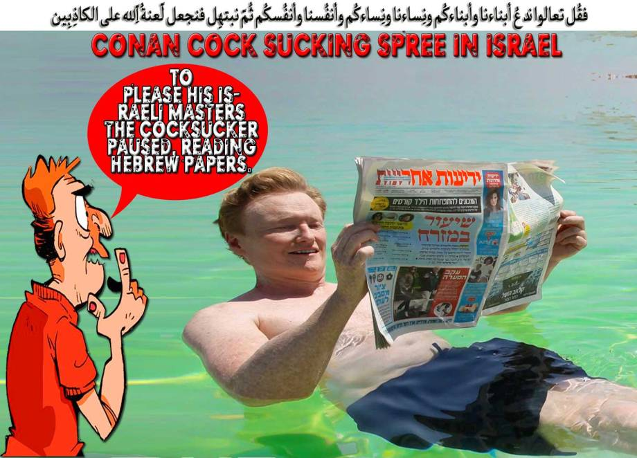 🎬📽Conan's Cock Sucking Spree in Israel. To please his Israeli Masters the Cocksucker paused, reading Hebrew Papers while taking a swim in the Dead Sea. Before Conan O'Brien Boring Show is Cancelled, this is the time that he dropped everything in his hand and rushed to Tel-Aviv Streets looking for any Miniature Israeli Cocks to Suck. Bill Maher and Jerry Seinfeld did it. Why ain't Conan. يخرُجُون مِن الأجداثِ كأنّهُم جرادٌ مُّنتشِرٌ📽🎬