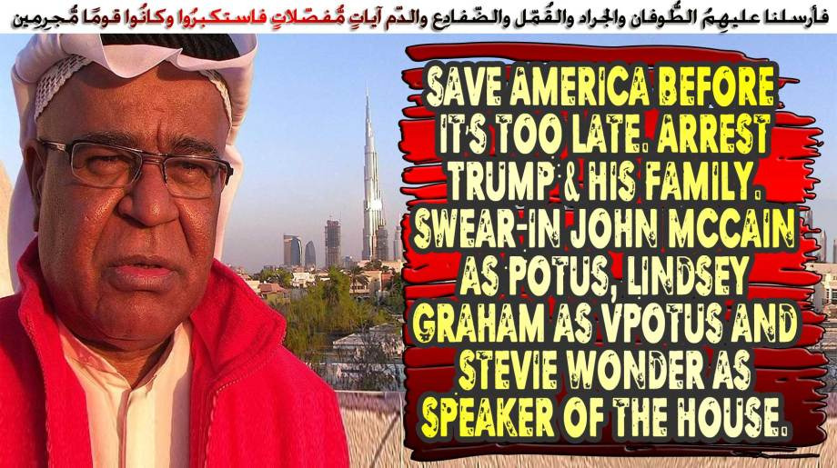 。◕‿◕。Save America before it's too late. Arrest Trump & His Family. Swear-in John McCain as Potus, Lindsey Graham as VPotus and Stevie Wonder as Speaker of the House. فأرسلنا عليهِمُ الطُّوفان والجراد والقُمّل والضّفادِع والدّم آياتٍ مُّفصّلاتٍ فاستكبرُوا وكانُوا قومًا مُّجرِمِين 。◕‿◕。