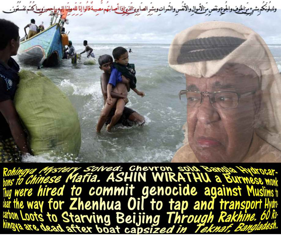🐖🐾Rohingya Mystery Solved: Chevron sold Bangla Hydrocarbons to Chinese Mafia. ASHIN WIRATHU a Burmese monk Thug were hired to commit genocide against Muslims to clear the way for Zhenhua Oil to tap and transport Hydrocarbon Loots to Starving Beijing Through Rakhine. 60 Rohingya are feared dead after boat capsized in Teknaf, Bangladesh. ولنبلُونّكُم بِشيءٍ مِّن الخوف والجُوعِ ونقصٍ مِّن الأموالِ والأنفُسِ والثّمراتِ وبشِّرِ الصّابِرِين الّذِين إِذا أصابتهُم مُّصِيبةٌ قالُوا إِنّا لِلّهِ وإِنّـا إِليهِ راجِعون وبِما كُنتُم تفسُقُون🐾🐖