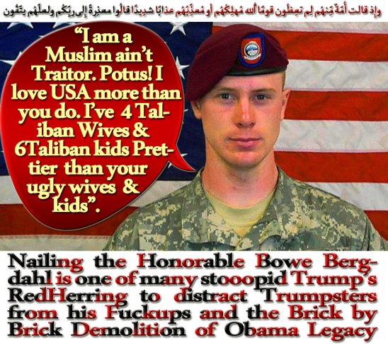 "🐪🐫 ""I am a Muslim ain't Traitor. Potus! I love USA more than you do. I've 4 Taliban Wives & 4 Taliban kids Prettier than your ugly wife & kids"". Nailing the Honorable Bowe Bergdahl is one of many stooopid Trump's RedHerring to distract Trumpsters from his Fuckups and the Brick by Brick Demolition of Obama Legacy Job; Brick by brick, the Demolition job has begun: since taking office less than a year ago, Trump has launched an all-out assault on the legacy of Barack Obama. Climate, free trade, health care, immigration, foreign policy -- the 45th U.S. president has set about undoing just about everything done by the 44th. All new presidents, of course, break with their predecessor once in the Oval Office, especially if they come from a rival political party. But what is striking is how systematic the hammer blows to Obama's legacy have been. And rather than throw his weight behind new policies or projects, Trump has shown a willful desire to unpick, shred and erase everything his predecessor accomplished. It's worth noting that each time he buries one of the reforms of the man who sat before him at the ""Resolute desk,"" Trump sounds more like a candidate than a president. The Trans-Pacific Partnership? Within days of taking office, Trump signed an order pulling America out of the free trade accord, the fruit of eight years of negotiations between 12 Asia-Pacific countries, from Chile to Canada and Japan. ""We're going to stop the ridiculous trade deals that have taken everybody out of our country and taken companies out of our country, and it's going to be reversed,"" Trump said. Paradoxically, in signing off on the project's demise, Trump was aligning himself more with the left wing of the Democratic party than with the Republican mainstream. The Paris climate accord? Obama played a leading role in attaining that milestone in the effort to combat global warming. Trump pulled out of the agreement signed by 195 countries, claiming that it ""punishes the United States"" and declaring: ""I was elected to represent the citizens of Pittsburgh, not Paris. ""What about Obamacare, the signature legislative achievement of Obama's first term? After trying in vain to get Congress to repeal it, Trump is now working to bring about its collapse through the regulatory process. And the Iranian nuclear accord? The bid to prevent Tehran from developing a nuclear weapon in return for a lifting of sanctions more than any other bore came to represent Obama's approach to world affairs. ""This deal will have my name on it,"" the Democratic president said shortly before it was concluded. ""Nobody has a bigger personal stake in making sure that it delivers on its promise. ""While Trump has stopped short of tearing up the Iran deal, as he threatened on the campaign trail, on Friday he warned he could do so ""at any time,"" raising doubts about the fate of an accord born of years of painstaking diplomacy. How to explain the fixation on destroying Obama's legacy at all cost? Trump has held high his determination to fulfill his campaign promises, and give form to a simple slogan: ""America First. ""And his team recalls, with reason, that Obama acted by decree many times when thwarted by Congress. What has been decided by the stroke of a pen can be undone by the stroke of a pen. Historian Jeffrey Engel, however, sees no equivalent in recent decades to Trump's systematic application of the simple principle that ""if the other guy liked it, it must be bad. ""To Engel, the explanation is that Trump's electoral base ""never accepted fully Barack Obama as their president. ""There was a move among Obama's opponents to delegitimize him and to say that this man is not really president and consequently anything that he did, Trump's base is ready to get rid of,"" said Engel, who heads Southern Methodist University's center for presidential history in Dallas, Texas.A notable fact: Obama has until now remained largely silent as his legacy is demolished. American tradition, which is generally respected, holds that a former president should remain above the fray. But, in thinking about his place in history, Obama is also playing the patience card.""I think that Obama understands that his legacy ultimately will be defined by how America reacts to Trump in the long term and how Trump's successors act,"" said Engel. On November 7, 2016, on the eve of the U.S. elections, Obama warned voters ""it all goes out the window"" if they were to send Trump to the White House. That attempt to rally Democratic voters now seems prophetic. Jerome CARTILLIER. فلا تُعجِبك أموالُهُم ولا أولادُهُم إِنّما يُرِيدُ اللّهُ لِيُعذِّبهُم بِها فِي الحياةِ الدُّنيا وتزهق أنفُسُهُم وهُم كافِرُون 🐫🐪"