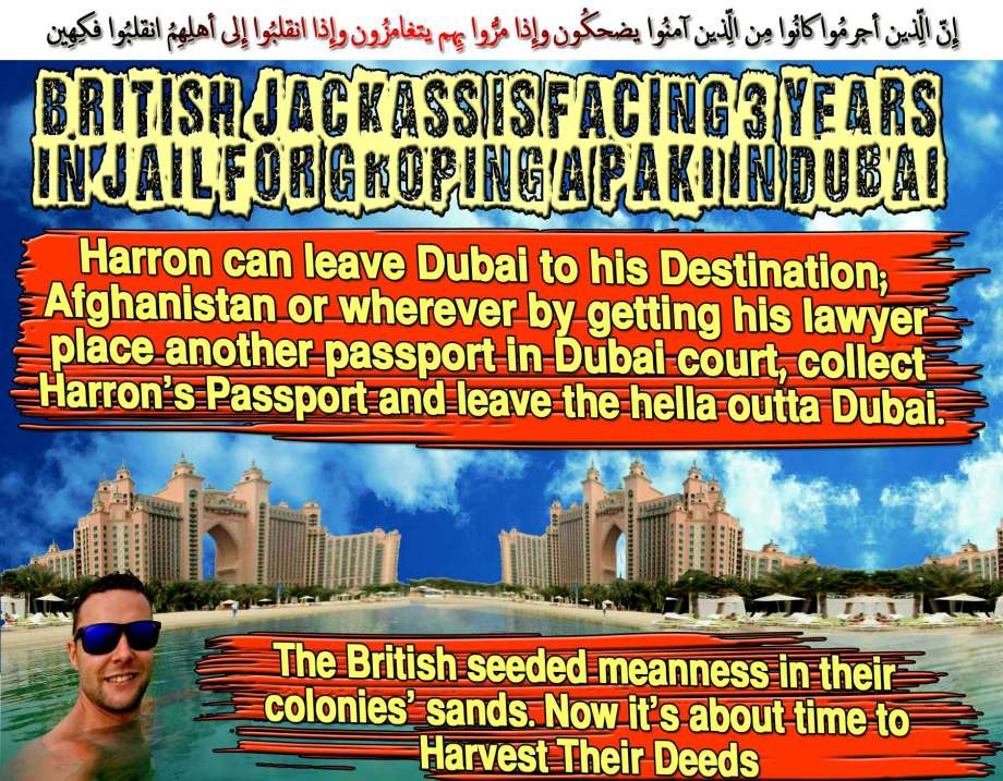 🐪🐫British Jackass is Facing 3 years in Jail for GROPING a Paki in Dubai. DumbDown Girls! Jamie Harron can leave Dubai to his Destination; Afghanistan or wherever by getting his lawyer place another passport in Dubai court, collect Harron's Passport and leave the hella outta Dubai. The British seeded meanness in their colonies' sands. Now it's about time to Harvest Their Deeds. إِنّ الّذِين أجرمُوا كانُوا مِن الّذِين آمنُوا يضحكُون وإِذا مرُّوا بِهِم يتغامزُون وإِذا انقلبُوا إِلى أهلِهِمُ انقلبُوا فكِهِين 🐪🐫