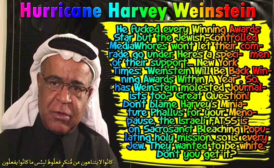 """🐪🐫 HURRICANE HARVEY WEINSTEIN. He fucked every Winning Awards Star but the Jewish-Controlled MediaWhores won't let their comrade go under. Here's a specimen of their support... New York Times: """"Weinstein Will Be Back Winning Awards Within A Year"""". So, has Weinstein molested Journalists too? Great Question! Don't blame Harvey's Miniature Phallus for your Menopause, the Israeli FATSS is on Sacrosanct Bleaching Populating holy mission, so is every Jew. They wanted to be white. Don't you get it? كانُوا لا يتناهون عن مُّنكرٍ فعلُوهُ لبِئس ما كانُوا يفعلُون 🐪🐫"""