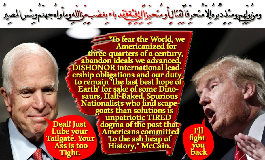 "🐪🐫 Trump: I'll Fight you back. McCain: Deal! Just Lube your Tailgate. Your Ass is too Tight. 🐫🐪 ""To fear the World, we Americanized for three-quarters of a century, abandon ideals we advanced, DISHONOR international leadership obligations and our duty to remain 'the last best hope of Earth' for sake of some Dinosaurs, Half-Baked, Spurious Nationalists who find scapegoats than solutions is unpatriotic TIRED dogma of the past that Americans committed to the ash heap of History,"" McCain. ومن يُولِّهِم يومئِذٍ دُبُرهُ إِلاّ مُتحرِّفاً لِّقِتالٍ أو مُتحيِّزاً إِلى فِئةٍ فقد باء بِغضبٍ مِّن اللّهِ ومأواهُ جهنّمُ وبِئس المصِيرُ 🐫🐪"