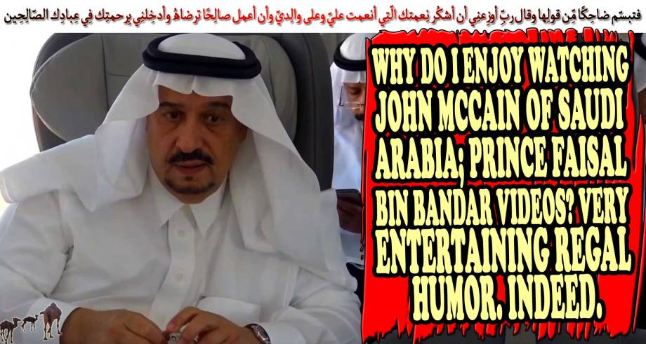 🐪🐫 Why do I enjoy watching John McCain of Saudi Arabia; Prince Faisal bin Bandar Videos? Very entertaining Regal Humor. Indeed.فتبسّم ضاحِكًا مِّن قولِها وقال ربِّ أوزِعنِي أن أشكُر نِعمتك الّتِي أنعمت عليّ وعلى والِديّ وأن أعمل صالِحًا ترضاهُ وأدخِلنِي بِرحمتِك فِي عِبادِك الصّالِحِين 🐪🐫