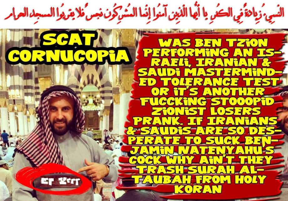 🐪🐫Cornucopia of Scat : Was Ben Tzion Performing an Israeli, Iranian & Saudi Masterminded Tolerance Test or it's another Fuccking Stooopid Zionist Losers Prank. If Iranians & Saudis are so desperate to suck Benjamin Natenyahu's Cock why ain't they Trash Surah ALTAUBAH from Holy Koran which says:النّسِيءُ زِيادةٌ فِي الكُفرِ يا أيُّها الّذِين آمنُوا إِنّما المُشرِكُون نجسٌ فلا يقربُوا المسجِد الحرام🐫🐪🐫