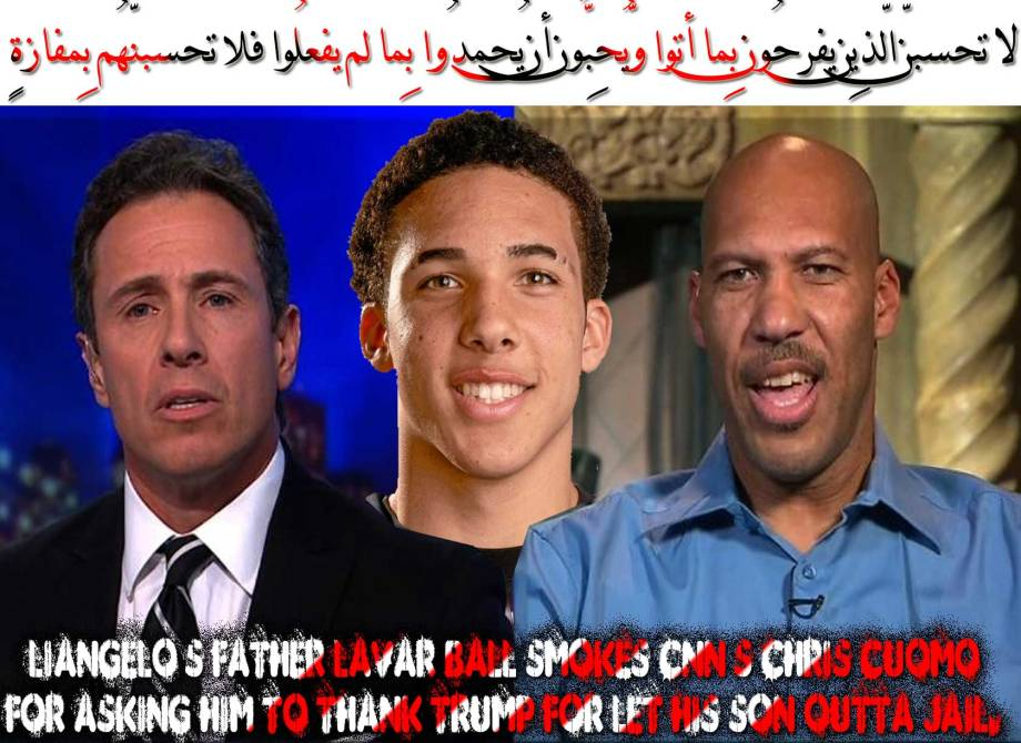 🐪🐫LiAngelo's father LaVar Ball smokes CNN's Chris Cuomo for asking him to thank Trump for let his son outta jail. On NOVEMBER 14, 2017 I said: quote 'The HoNiggas who went 'Omrah' to China Caught Shoplifting, they saved Trump's Life of 'All Asian Failure to Failure Trip'. The Trio gave Trump the window of opportunity to talk with Xi Jinping 'meaningfully' . The Tramp bent and went begging him to let LiAngelo Ball and two other UCLA players go' unquote. Psst: LiAngelo was in Hotel. Asssholesss. لا تحسبنّ الّذِين يفرحُون بِما أتوا وّيُحِبُّون أن يُحمدُوا بِما لم يفعلُوا فلا تحسبنّهُم بِمفازةٍ🐫🐪🐫