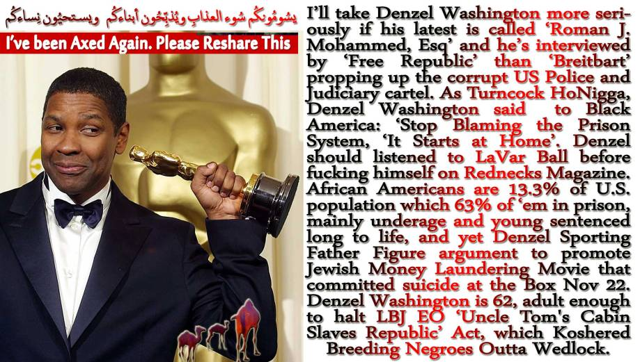 🐪🐫I'll take Denzel Washington more seriously if his latest is called 'Roman J. Mohammed, Esq' and he's interviewed by 'Free Republic' than 'Breitbart' propping up the corrupt US Police and Judiciary cartel. As Turncock HoNigga, Denzel Washington said to Black America: 'Stop Blaming the Prison System, 'It Starts at Home'. Denzel should listened to LaVar Ball before fucking himself on Rednecks Magazine. African Americans are 13.3% of U.S. population which 63% of 'em in prison, mainly underage and young sentenced long to life, and yet Denzel Sporting Father Figure argument to promote Jewish Money Laundering Movie that committed suicide at the Box Nov 22. Denzel Washington is 62, adult enough to halt LBJ EO 'Uncle Tom's Cabin Slaves Republic' Act, which Koshered Breeding Negroes Outta Wedlock. يسُومُونكُم سُوء العذابِ ويُذبِّحُون أبناءكُم ويستحيُون نِساءكُمI'VE BEEN AXED AGAIN. PLEASE RESHARE🐫🐪🐫