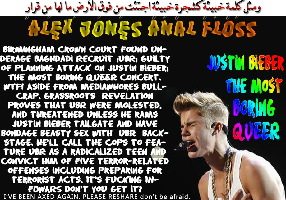 🐪🐫Alex Jones Anal Floss: Birmingham Crown Court found Underage Baghdadi Recruit [UBR] Guilty of Planning Attack on Justin Bieber; The Most Boring QUEER concert. WTF! Aside from MediaWhores Bullcrap. Grassroots Revelation proves that UBR were molested, and threatened unless he rams Justin Bieber tailgate and have bondage beasty sex with UBR backstage. He'll call the cops to feature UBR as a radicalized teen and convict him of five terror-related offenses including preparing for terrorist acts. It's fucking INFOWARS don't you get it?I'VE BEEN AXED AGAIN. PLEASE RESHARE. Don't be afraid. ومثلُ كلِمةٍ خبِيثةٍ كشجرةٍ خبِيثةٍ اجتُثّت مِن فوقِ الأرضِ ما لها مِن قرارٍ🐫🐪🐫
