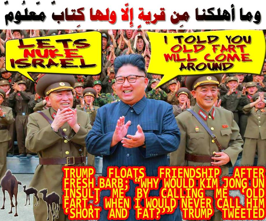 "🐪🐫Trump Floats Friendship After Fresh Barb; ""Why would Kim Jong-un insult me by calling me 'OLD,' when I would NEVER call him 'short and fat?'"" Trump tweeted. I told you the old fart will come around. Let's Nuke Israel to make the Jawbation Interesting!! وما أهلكنا مِن قريةٍ إِلاّ ولها كِتابٌ مّعلُومٌ🐫🐪"