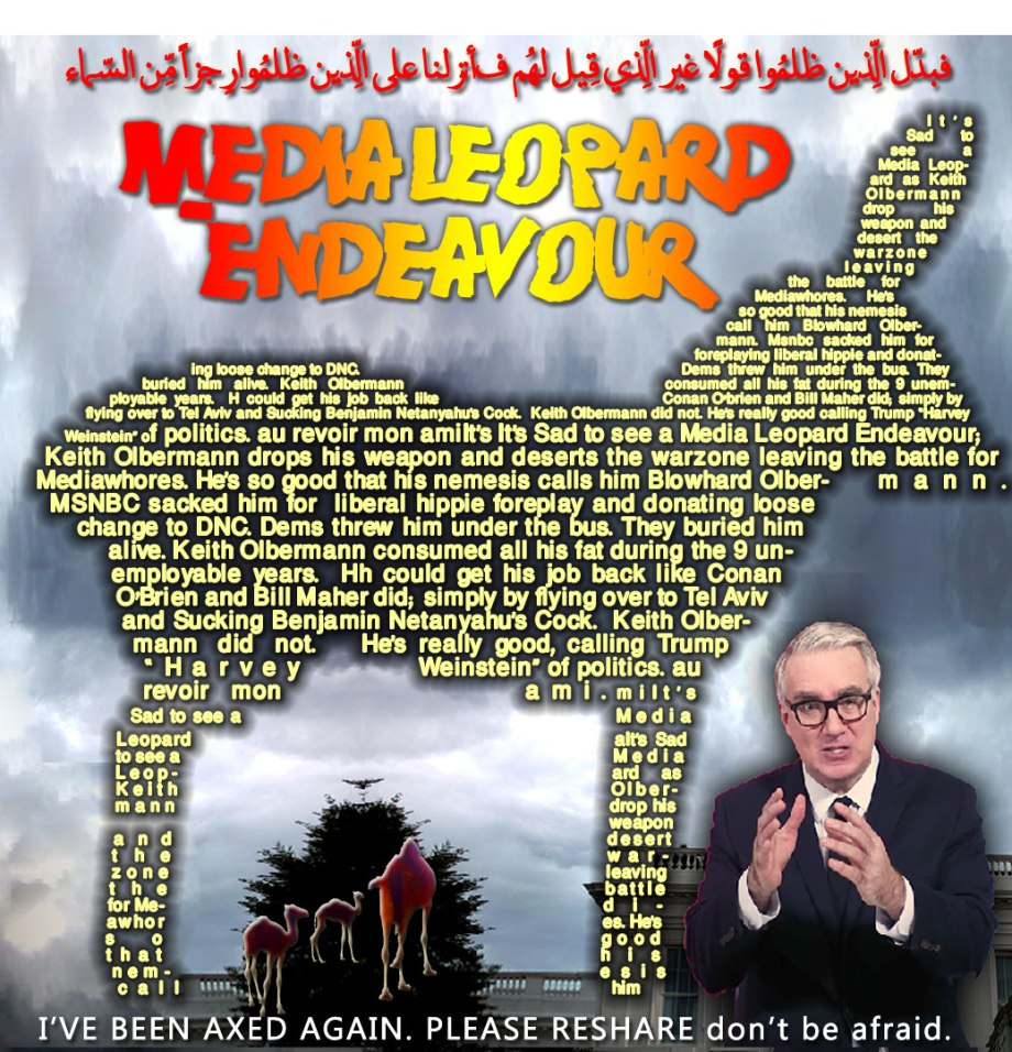 """🐪🐫It's Sad to see a Media Leopard Endeavour; Keith Olbermann drops his weapon and deserts the warzone leaving the battle for Mediawhores. He's so good that his nemesis calls him Blowhard Olbermann. MSNBC sacked him for his Liberal Hippie Foreplay and donating loose change to DNC. Dems threw him under the bus. They buried him alive. Keith Olbermann consumed all his fat during the 9 unemployable years. Hh could get his job back like Conan O'Brien and Bill Maher did; simply by flying over to Tel Aviv and Sucking Benjamin Netanyahu's Cock. Keith Olbermann did not. He's really good, calling Trump """"Harvey Weinstein"""" of politics. au revoir mon ami. I'VE BEEN AXED AGAIN. PLEASE RESHARE. Don't be afraid. فبدّل الّذِين ظلمُوا قولاً غير الّذِي قِيل لهُم فأنزلنا على الّذِين ظلمُوا رِجزاً مِّن السّماء 🐫🐪🐫"""