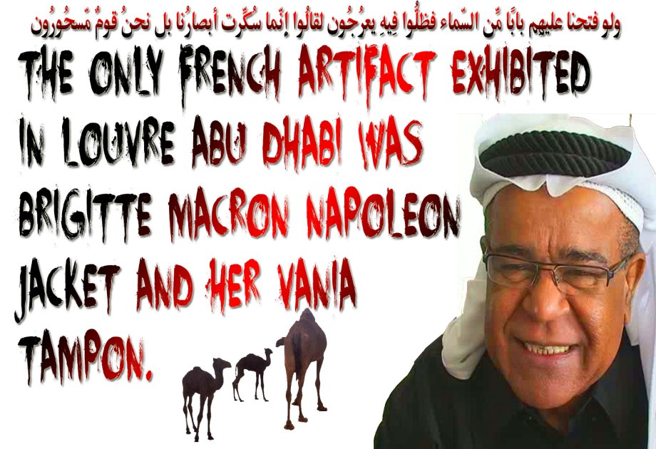 🐪🐫The only French Artifact Exhibited in Louvre Abu Dhabi was Brigitte Macron Napoleon Jacket and her Vania Tampon. Facts Are Meaningless; You Can Use Facts To Prove Anything That's Remotely True! —Homer Simpson. I Am axed. Please!! RePost this Narrative to Relevant Groups. ولو فتحنا عليهِم بابًا مِّن السّماء فظلُّوا فِيهِ يعرُجُون .لقالُوا إِنّما سُكِّرت أبصارُنا بل نحنُ قومٌ مّسحُورُون. 🐫🐪🐫