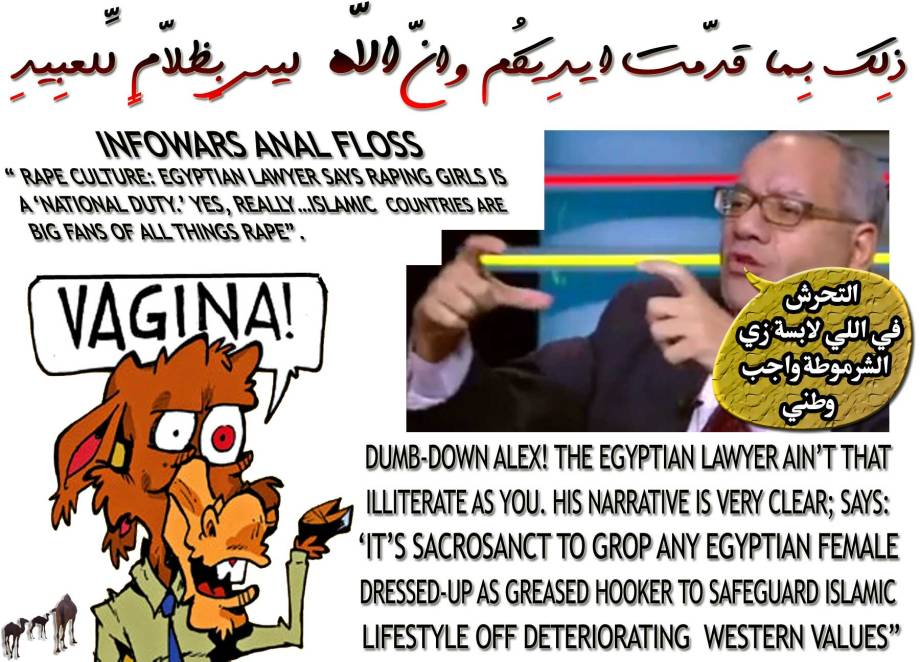 "🐫🐪INFOWARS ANAL FLOSS: "" RAPE CULTURE: EGYPTIAN LAWYER SAYS RAPING GIRLS IS A 'NATIONAL DUTY.' YES, REALLY…Islamic countries are big fans of all things rape"". Dumb-down Alex! The Egyptian Lawyer Ain't that Illiterate as you. His narrative is very clear; says: 'التحرش في اللي لابسة زي الشرموطة واجب وطني "" Its SACROSANCT to Grop any Egyptian Females Dressed-up As Greased Hooker to Safeguard Islamic Lifestyle off Deteriorating Western Values"" ذلِك بِما قدّمت أيدِيكُم وأنّ اللّه ليس بِظلاّمٍ لِّلعبِيدِ🐪🐫"