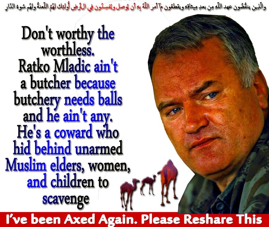 🐪🐫I've been Axed Again. Please Reshare This… Don't worthy the worthless. Ratko Mladic ain't a butcher because butchery needs balls and he ain't any. He's a coward who hid behind unarmed Muslim elders, women, and children to scavenge. والّذِين ينقُضُون عهد اللّهِ مِن بعدِ مِيثاقِهِ ويقطعُون مآ أمر اللّهُ بِهِ أن يُوصل ويُفسِدُون فِي الأرضِ أُولئِك لهُمُ اللّعنةُ ولهُم سُوءُ الدّارِ 🐫🐪🐫