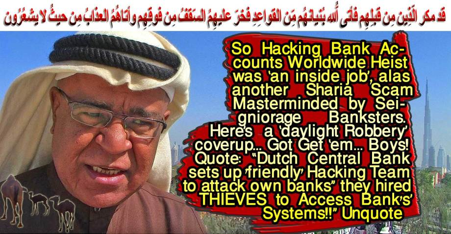 """🐪🐫So Hacking Bank Accounts Worldwide Heist was 'an inside job', alas another Sharia Scam Masterminded by Seigniorage Banksters. Here's a 'daylight Robbery' coverup... Got Get 'em… Boys! Quote: """"Dutch Central Bank sets up 'friendly' Hacking Team to attack own banks"""" they hired THIEVES to Access Bank's' Systems!!"""" Unquote. قد مكر الّذِين مِن قبلِهِم فأتى اللّهُ بُنيانهُم مِّن القواعِدِ فخرّ عليهِمُ السّقفُ مِن فوقِهِم وأتاهُمُ العذابُ مِن حيثُ لا يشعُرُون 🐫🐪🐫"""