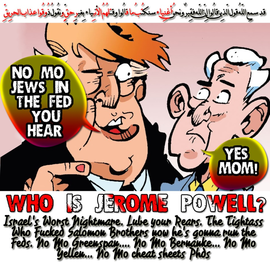 🐫🐪Who is Jerome Powell? Israel's Worst Nightmare. Lube your Rears. The Tightass Who Fucked Salomon Brothers now he's gonna run the Feds. No Mo Greenspan…. No Mo Bernanke… No Mo Yellen… No Mo cheat sheets Phds.ّقد سمِع اللّهُ قول الّذِين قالُوا إِنّ اللّه فقِيرٌ ونحنُ أغنِياء سنكتُبُ ما قالُوا وقتلهُمُ الأنبِياء بِغيرِ حقٍّ ونقُولُ ذُوقُوا عذاب الحرِيقِ🐪🐫
