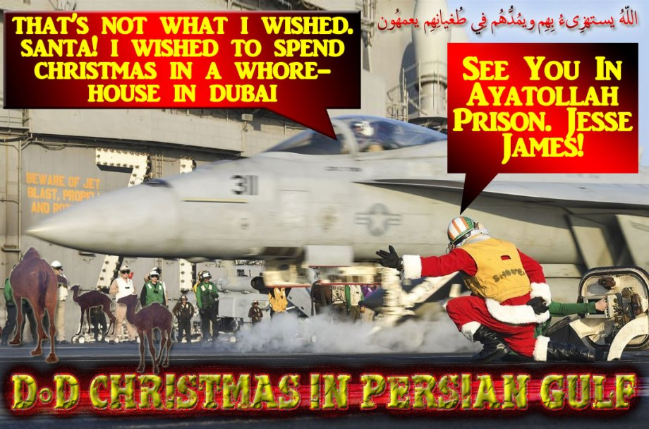 🐪🐫DoD CHRISTMAS in PERSIAN GULF: See You In Ayatollah Prison. Jesse James! That's Not What I Wished. Santa! I Wished To Spend Christmas In A Whorehouse In Dubai.  اللّهُ يستهزِىءُ بِهِم ويمُدُّهُم فِي طُغيانِهِم يعمهُون 🐫🐪🐫