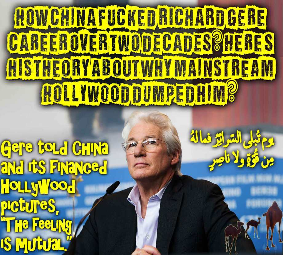"🐪🐫How China Fucked Richard Gere career over Two Decades? Here's his Theory About Why Mainstream Hollywood Dumped Him? Gere told China and its financed Hollywood pictures, ""The feeling is mutual.""يوم تُبلى السّرائِرُ فما لهُ مِن قُوّةٍ ولا ناصِرٍ🐫🐪🐫"