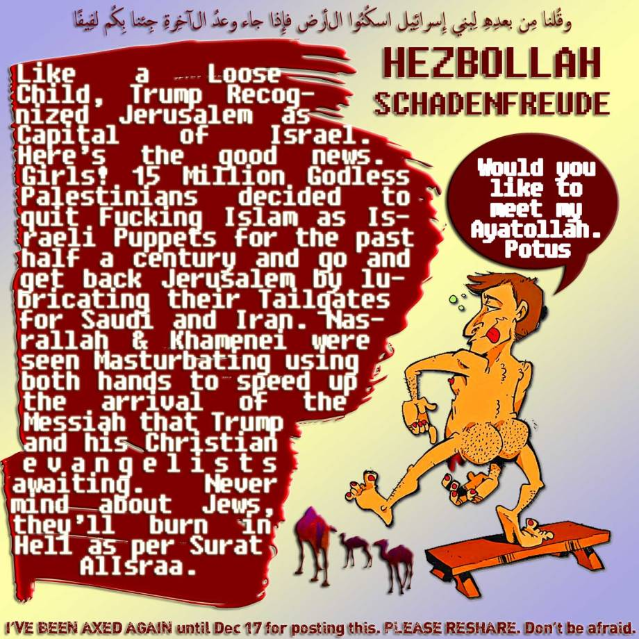 🐪🐫HEZBOLLAH SCHADENFREUDE Like a Loose Child, Trump Recognized Jerusalem as Capital of Israel. Here's the good news. Girls! 15 Million Godless Palestinians decided to quit Fucking Islam as Israeli Puppets for the past half a century and go and get back Jerusalem by lubricating their Tailgates for Saudi and Iran. Nasrallah & Khamenei were seen Masturbating using both hands to speed up the arrival of the Messiah that Trump and his Christian evangelists awaiting. Never mind about Jews, they'll burn in Hell as per Surat AlIsraa. وقُلنا مِن بعدِهِ لِبنِي إِسرائِيل اسكُنُوا الأرض فإِذا جاء وعدُ الآخِرةِ جِئنا بِكُم لفِيفًا I'VE BEEN AXED AGAIN until December 17 at 12:53pm. for posting this. PLEASE RESHARE. Don't be afraid.🐫🐪🐫