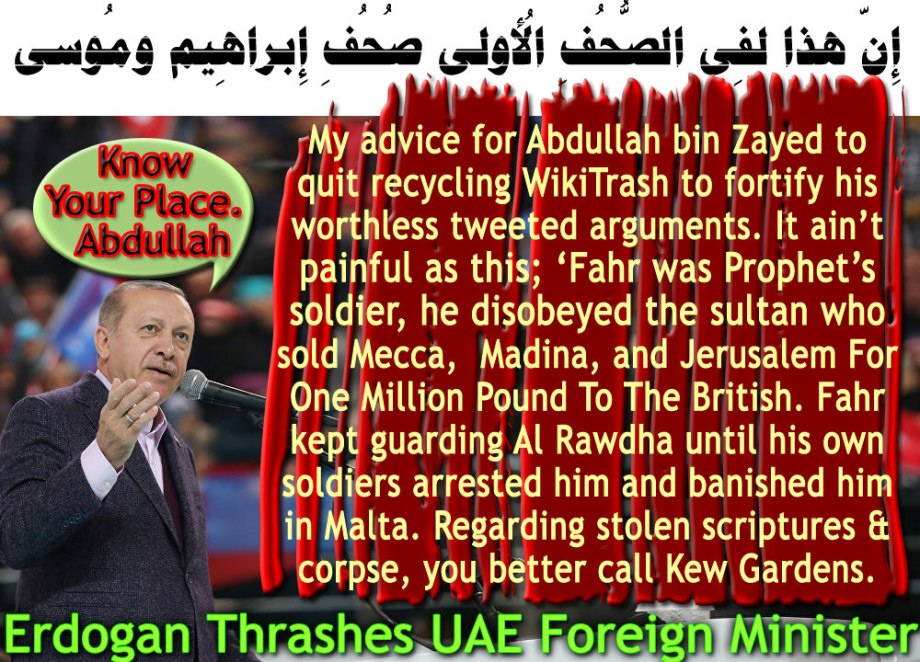 🐪🐫My advice for Abdullah bin Zayed to quit recycling WikiTrash to fortify his worthless tweeted arguments. It ain't painful as this; 'Fahr was prophet's soldier, he disobeyed the sultan who sold Mecca, Madina, and Jerusalem For One Million Pound To The British. Fahr kept guarding Al Rawdha until his own soldiers arrested him and banished him in Malta. Regarding stolen scripture & corpse, you better call Kew Gardens.إِنّ هذا لفِي الصُّحُفِ الأُولى صُحُفِ إِبراهِيم ومُوسى🐫🐪🐫