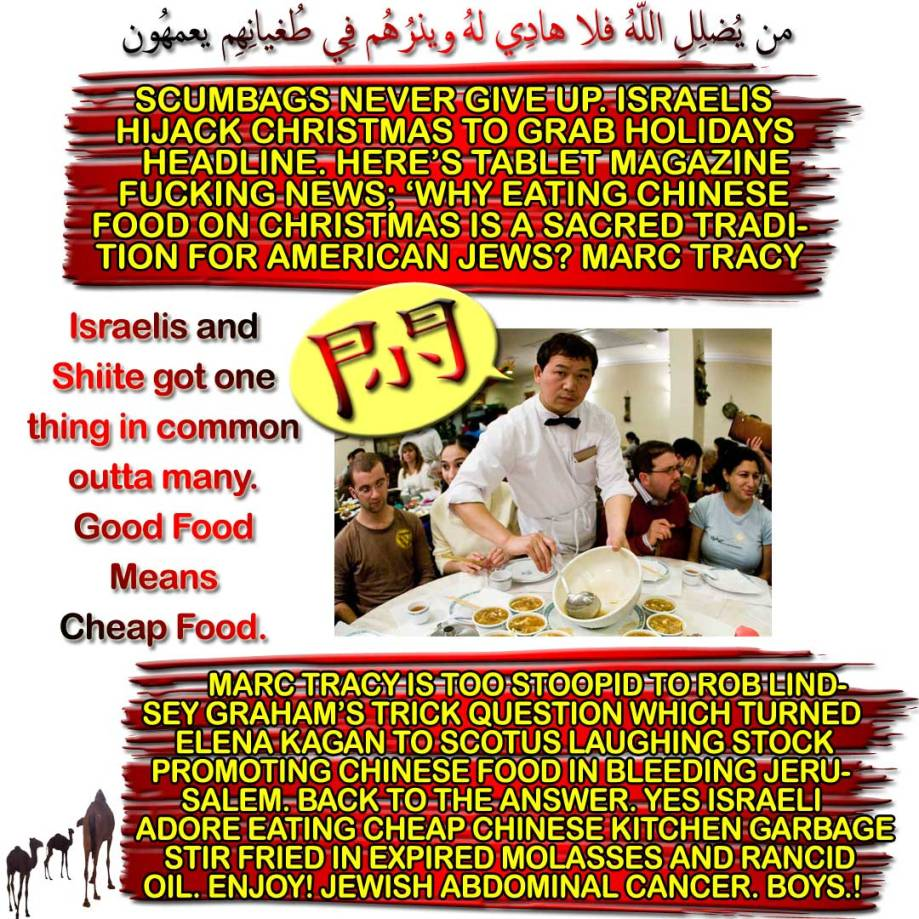 🐪🐫SCUMBAGS NEVER GIVE UP. Israelis Hijack Christmas to Grab Holidays Headline. Here's Tablet Magazine Fucking News; 'Why Eating Chinese Food on Christmas Is a Sacred Tradition for American Jews? Marc Tracy is too stoopid to Rob Lindsey Graham's Trick Question which turned Elena Kagan to Scotus laughing stock Promoting Chinese Food In Bleeding Jerusalem. Back to the answer. Yes, Israeli Adore Eating Cheap Chinese Kitchen Garbage Stir Fried in Expired Molasses And Rancid Oil. Enjoy! Jewish Abdominal Cancer. Boys.! Israelis and Shiite got one thing in common outta many. Good Food Means Cheap Food. من يُضلِلِ اللّهُ فلا هادِي لهُ ويذرُهُم فِي طُغيانِهِم يعمهُون 🐫🐪🐫