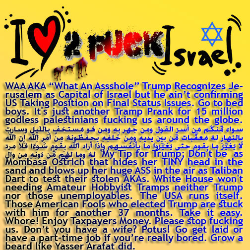 "🐫🐪🐫WAA AKA ""What An Assshole"" Trump Recognizes Jerusalem as Capital of Israel but he ain't confirming US Taking Position on Final Status Issues. Go to bed boys. It's just another Tramp Prank for 15 Million Godless Palestinians Fucking Islam around the globe.سواء مِّنكُم مّن أسرّ القول ومن جهر بِهِ ومن هُو مُستخفٍ بِاللّيلِ وسارِبٌ بِالنّهارِ لهُ مُعقِّباتٌ مِّن بينِ يديهِ ومِن خلفِهِ يحفظُونهُ مِن أمرِ اللّهِ إِنّ اللّه لا يُغيِّرُ ما بِقومٍ حتّى يُغيِّرُوا ما بِأنفُسِهِم وإِذا أراد اللّهُ بِقومٍ سُوءًا فلا مردّ لهُ وما لهُم مِّن دُونِهِ مِن والٍ My Tip for Trump; Don't be as Mombasa Ostrich that hides her TINY head in the sand and blows up her huge ASS in the air as Taliban Dart to test their stolen AKAs. White House won't needing Amateur Hobbyist Tramps neither Trump nor those unemployables. The USA runs itself. Those American Fools who elected Trump are stuck with him for another 37 months. Take it easy. Whore! Enjoy Taxpayers Money. Please stop fucking us. Don't you have a wife? Potus! Go get laid or have a part-time job if you're really bored. Grow a beard like Yasser Arafat did.الّذِين قال لهُمُ النّاسُ إِنّ النّاس قد جمعُوا لكُم فاخشوهُم فزادهُم إِيماناً وقالُوا حسبُنا اللّهُ ونِعم الوكِيلُ .فانقلبُوا بِنِعمةٍ مِّن اللّهِ وفضلٍ لّم يمسسهُم سُوءٌ واتّبعُوا رِضوان اللّهِ واللّهُ ذُو فضلٍ عظِيمٍ🐪🐫"