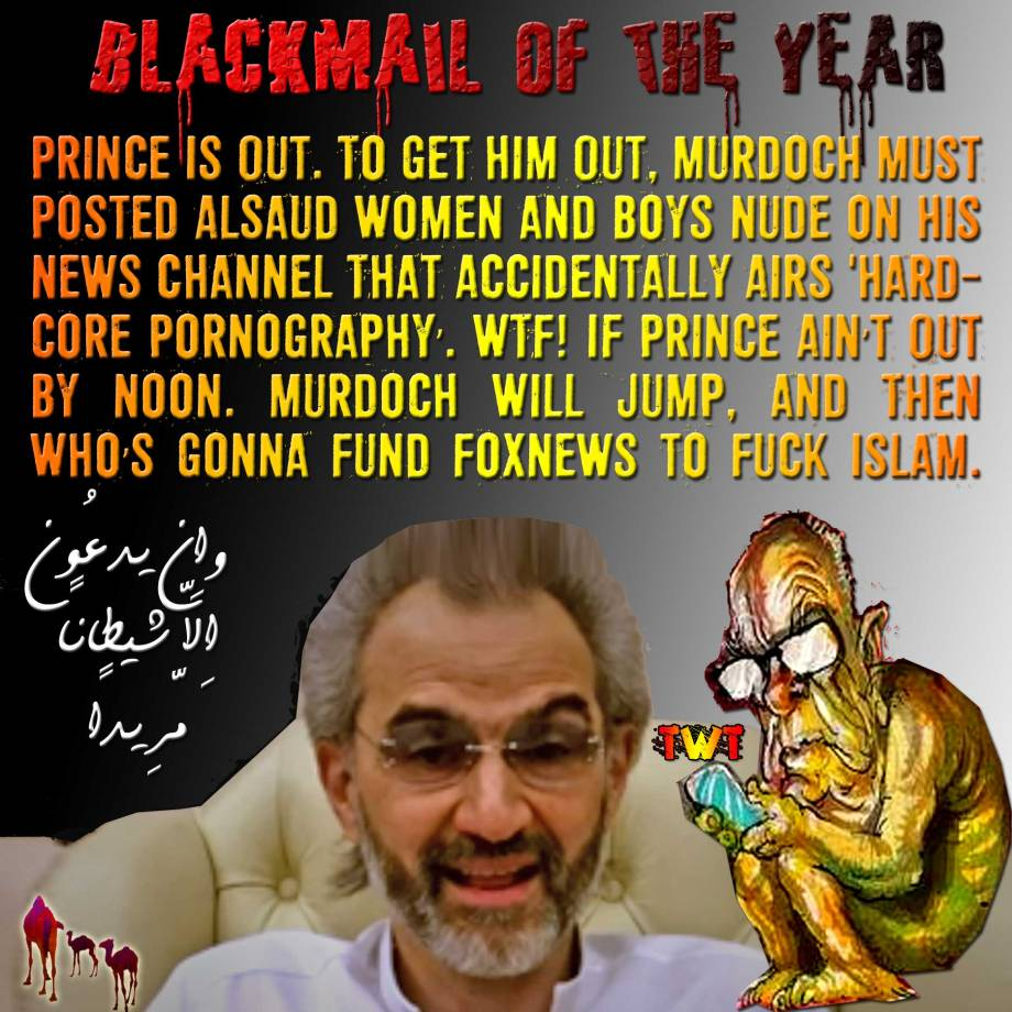 🐪🐫BLACKMAIL OF THE YEAR: Prince Is Out. To Get Him Out, Murdoch Must Posted AlSaud Women and Boys Nude on His News Channel That Accidentally Airs 'Hardcore Pornography'. WTF! If Prince Ain't Out By Noon. Murdoch Will jump, and Then Who's Gonna Fund FoxNews to Fuck Islam. وإِن يدعُون إِلاّ شيطانًا مّرِيدًا 🐫🐪🐫