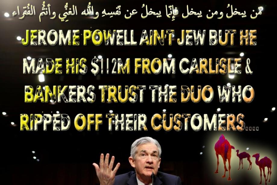 🐪🐫Jerome Powell Ain't Jew but He Made His $112m from Carlisle & Bankers Trust, the Duo Who Ripped Off Their Customers..هاأنتُم هؤُلاء تُدعون لِتُنفِقُوا فِي سبِيلِ اللّهِ فمِنكُم مّن يبخلُ ومن يبخل فإِنّما يبخلُ عن نّفسِهِ واللّهُ الغنِيُّ وأنتُمُ الفُقراء وإِن تتولّوا يستبدِل قومًا غيركُم ثُمّ لا يكُونُوا أمثالكُم🐫🐪🐫