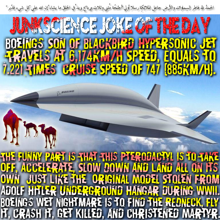 🐪🐫JUNKSCIENCE JOKE OF THE DAY: Boeing's 'Son of Blackbird' Hypersonic Jet Travels at 6,174km/h Speed, Equals to 7.221 Times  Cruise Speed of 747 (885km/h). The Funny Part is That This Pterodactyl is to Take Off, Accelerate, Slow Down and Land All on Its Own – Just Like the  Original Model Stolen from Adolf Hitler Underground Hangar during WWII. Boeing's Wet Nightmare is to Find the REDNECK, Fly It, Crash it, Get Killed, and Christened Martyr. الحمدُ لِلّهِ فاطِرِ السّماواتِ والأرضِ جاعِلِ الملائِكةِ رُسُلًا أُولِي أجنِحةٍ مّثنى وثُلاث ورُباع يزِيدُ فِي الخلقِ ما يشاء إِنّ اللّه على كُلِّ شيءٍ قدِيرٌ 🐫🐪🐫