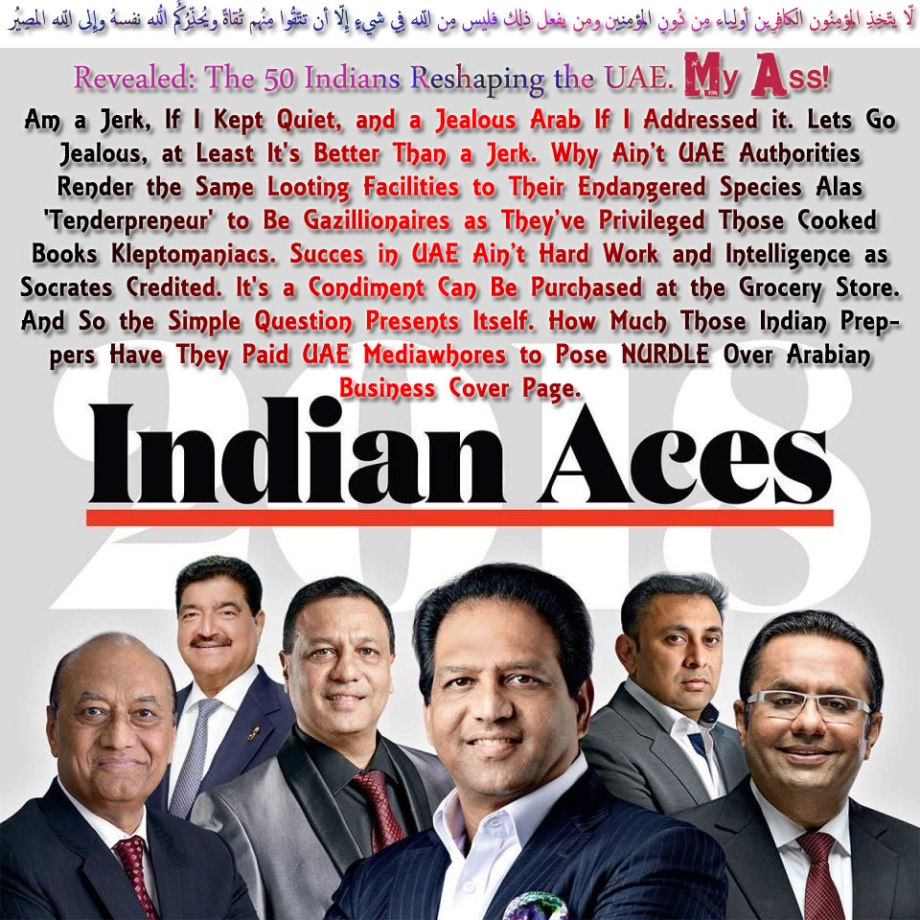 🐪🐫REVEALED: THE 50 INDIANS RESHAPING THE UAE. MY ASS! Am a Jerk, If I Kept Quiet, and a Jealous Arab If I Addressed it. Lets Go Jealous, at Least It's Better Than a Jerk. Why Ain't UAE Authorities Render the Same Looting Facilities to Their Own Endangered Species Alas 'Tenderpreneur' to Be Gazillionaires as They've Privileged Those Cooked Books Kleptomaniacs. Succes in UAE Ain't Hard Work and Intelligence as Socrates Credited. It's a Condiment Can Be Purchased at the Grocery Store. And So the Simple Question Presents Itself. How Much Those Indian Preppers Have They Paid UAE Mediawhores to Pose NURDLE Over Arabian Business Cover Page.لاّ يتّخِذِ المُؤمِنُون الكافِرِين أولِياء مِن دُونِ المُؤمِنِين ومن يفعل ذلِك فليس مِن اللّهِ فِي شيءٍ إِلاّ أن تتّقُوا مِنهُم تُقاةً ويُحذِّرُكُمُ اللّهُ نفسهُ وإِلى اللّهِ المصِيرُ🐫🐪🐫