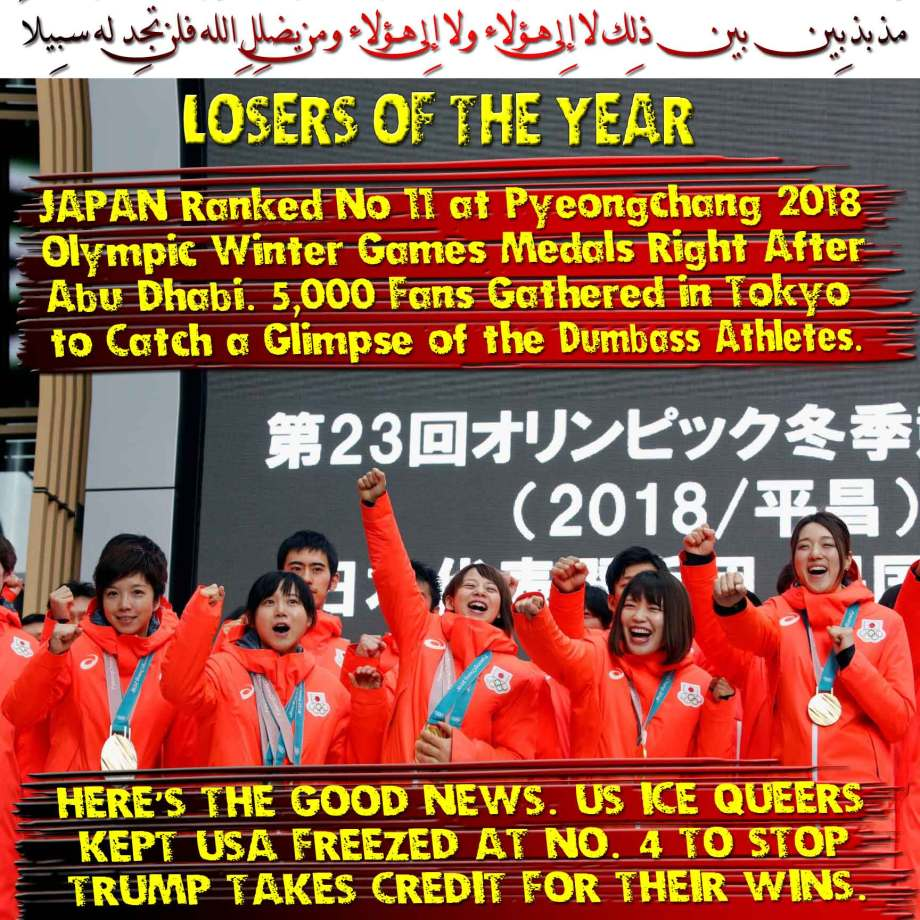 🐪LOSERS OF THE YEAR; Japan Ranked No. 11 at Pyeongchang 2018 Olympic Winter Games Medals Right After Abu Dhabi. 5,000 Fans Gathered in Tokyo to Catch a Glimpse of the Dumbass Athletes. HERE'S THE GOOD NEWS. TO STOP TRUMP TAKES CREDIT FOR US ICE QUEERS WINS. THEY FREEZED USA AT NO. 4 مُّذبذبِين بين ذلِك لا إِلى هـؤُلاء ولا إِلى هـؤُلاء ومن يُضلِلِ اللّهُ فلن تجِد لهُ سبِيلاً🐫