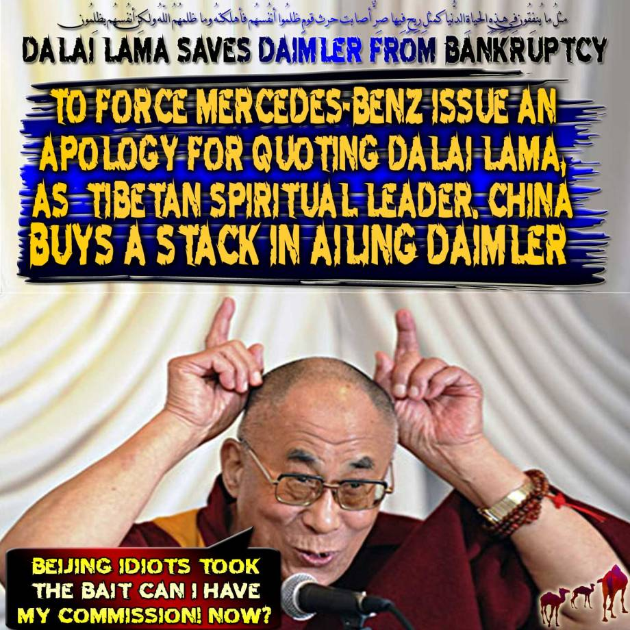 "🐪🐫Eminent Dalai Lama Saves Daimler from Imminent Bankruptcy: To Force Mercedes-benz Issue an Apology for Quoting Dalai Lama, as Tibetan Spiritual Leader. China Buys a Stack in Ailing Daimler. ""Beijing Idiots Took the Bait Can I Have My Commission! Now?"" . مثلُ ما يُنفِقُون فِي هِـذِهِ الحياةِ الدُّنيا كمثلِ رِيحٍ فِيها صِرٌّ أصابت حرث قومٍ ظلمُوا أنفُسهُم فأهلكتهُ وما ظلمهُمُ اللّهُ ولـكِن أنفُسهُم يظلِمُون🐫🐪🐫"