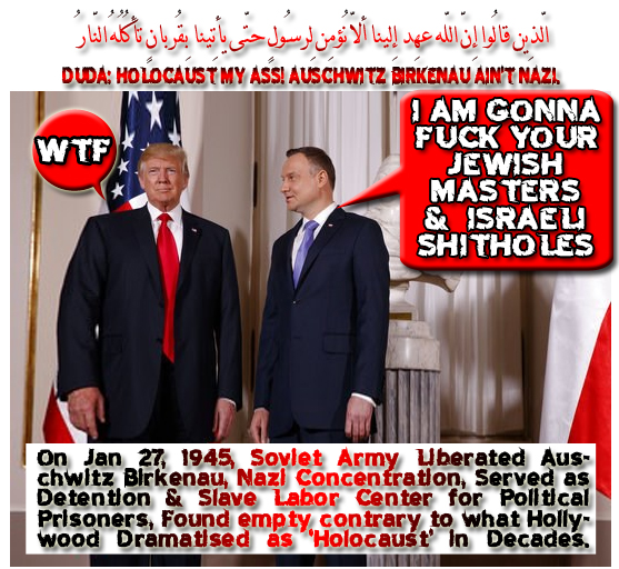 "🐪🐫Duda to Trump: ""Holocaust My Ass! Auschwitz Birkenau Ain't Nazi. I Am Gonna Fuck Your Jewish Masters & Israeli Shitholes"". On Jan 27, 1945, Soviet Army Liberated Auschwitz Birkenau, Nazi Concentration, Served as Detention & Slave Labor Center for Political Prisoners, Found empty contrary to what Hollywood Dramatised as 'Holocaust' in Decades.الّذِين قالُوا إِنّ اللّه عهِد إِلينا ألاّ نُؤمِن لِرسُولٍ حتّى يأتِينا بِقُربانٍ تأكُلُهُ النّارُ قُل قد جاءكُم رُسُلٌ مِّن قبلِي بِالبيِّناتِ وبِالّذِي قُلتُم فلِم قتلتُمُوهُم إِن كُنتُم صادِقِين🐫🐪🐫 Cry Auschwitz Dachau, Birkenau, Monowitz, Sobibor, and Treblinka Bastards. Talmud says. 1 God Never Been Angry W' Jews, 2 Jews Can Steal Non-Jews. 3 Jews Can Deceive Non-Jews. 4 Jews Can Lie to Non-Jews. 5 Jews Can Use Lies Subterfuges to Circumvent Gentile. 6 Jews Are Allowed to Use Lies and Perjury to Ruin Non-Jews Islamic London: ""run, Hide, Tell"" Daniel Pipes. Muslim-majority Areas Typically Consist of Poor, Unattractive Housing Projects, Remote from the City Center, Which Long Ago Were Abandoned by Their Original Indigenous, Working-class Populations. They Often Feature Men Sitting Around Cafes and Women Cooped up at Home. They Suffer from a Range of Social Pathologies, Including Unemployment, Criminal Gangs, and Drug-trafficking.Why Ain't Jews Hold Their Miniature ""penises"" Tight and Their Godsend Ugliness to Their Own Outfucked Promised Endeavour Than Insulting Themselves Warmongering Worldwide Uninvited as Having Sex? من لّعنهُ اللّهُ وغضِب عليهِ وجعل مِنهُمُ القِردة والخنازِير وعبد الطّاغُوت أُولـئِك شرٌّ مّكاناً وأضلُّ عن سواء السّبِيلِ Imagine If Either Fox or Israel Got This… One Billion Dollar Holocaust Picture That Tucker Carlson Lied for Having it Back in 2008 ولو شاء اللّهُ لذهب بِسمعِهِم وأبصارِهِم إِنّ اللّه على كُلِّ شيءٍ قدِيرٌ GateStone Institute Rectum Rash: How Low Can a Low Country Get? Living in Pakistan - A Hell for Non-Muslims. The Islamization of Germany in 2017: Part II. Turkey: No Longer a Friend but Not a Foe…"