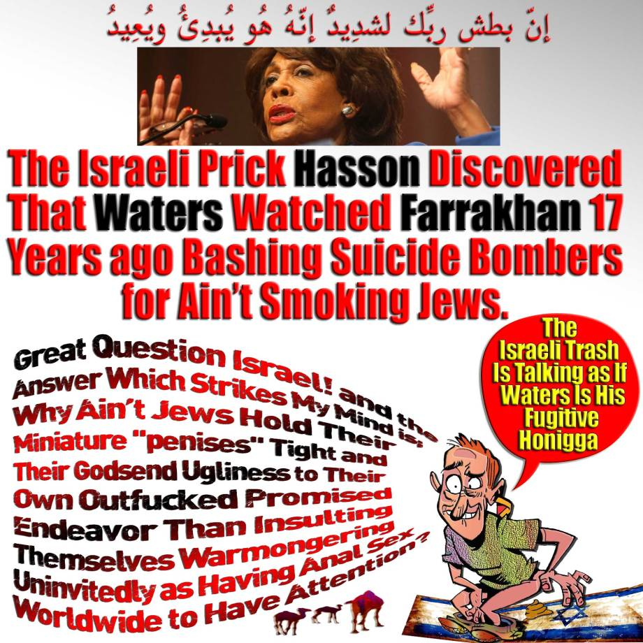 "🐫🐪🐫The Israeli Prick Hasson Discovered That Waters Watched Farrakhan 17 Years Ago Bashing Suicide Bombers for Ain't Smoking Jews. ""The Israeli Trash Is Talking as If Waters Is His Fugitive Ho-nigga"". Why Ain't Jews Hold Their Miniature ""PENISES"" Tight and Their Monstrosity for Their Own Outfucked Promised Endeavor Than Mocking Themselves Warmongering Worldwide as Having Sex Uninvited?إِنّ بطش ربِّك لشدِيدٌ إِنّهُ هُو يُبدِئُ ويُعِيدُ🐫🐪🐫"