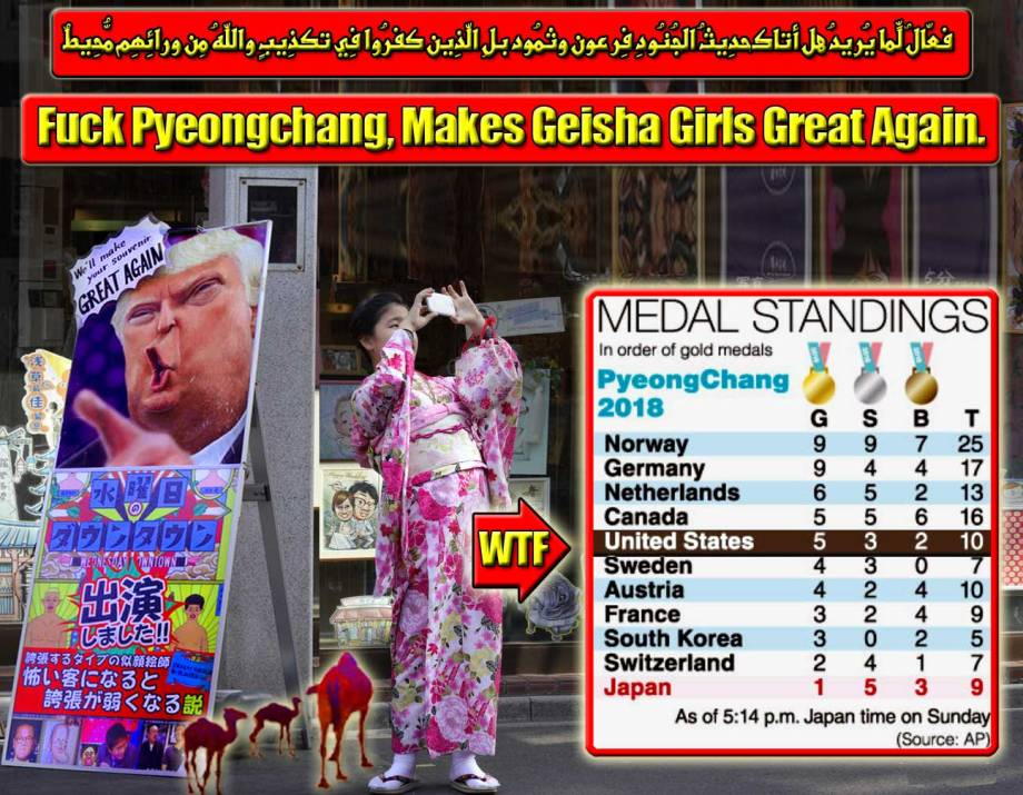 🐫🐪🐫Fuck Pyeongchang, Makes Geisha Girls Great Again. فعّالٌ لِّما يُرِيدُ هل أتاك حدِيثُ الجُنُودِ فِرعون وثمُود بلِ الّذِين كفرُوا فِي تكذِيبٍ واللّهُ مِن ورائِهِم مُّحِيطٌ🐫🐪🐫