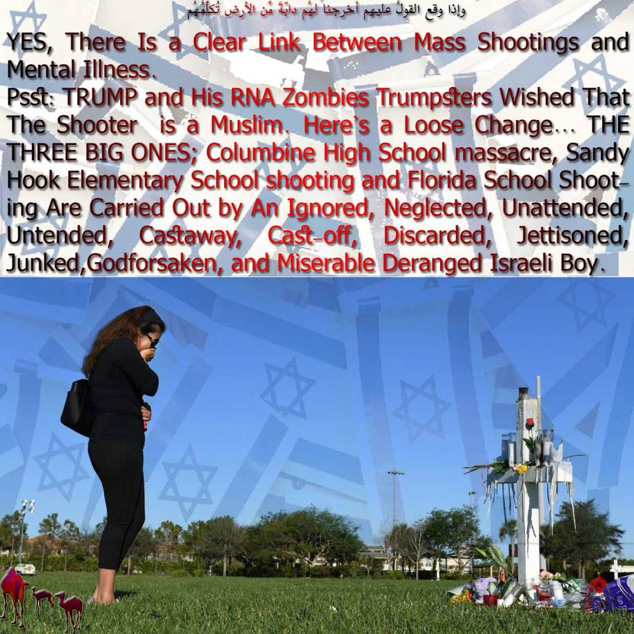 🐫YES, There Is a Clear Link Between Mass Shootings and Mental Illness. Psst: TRUMP and His RNA Zombies Trumpsters Wished That The Shooter is a Muslim. Here's a Loose Change… THE THREE BIG ONES; Columbine High School massacre, Sandy Hook Elementary School shooting and Florida School Shooting Are Carried Out by An Ignored, Neglected, Unattended, Untended, Castaway, Cast-off, Discarded, Jettisoned, Junked,Godforsaken, and Miserable Deranged Israeli Boy.وإِذا وقع القولُ عليهِم أخرجنا لهُم دابّةً مِّن الأرضِ تُكلِّمُهُم🐪