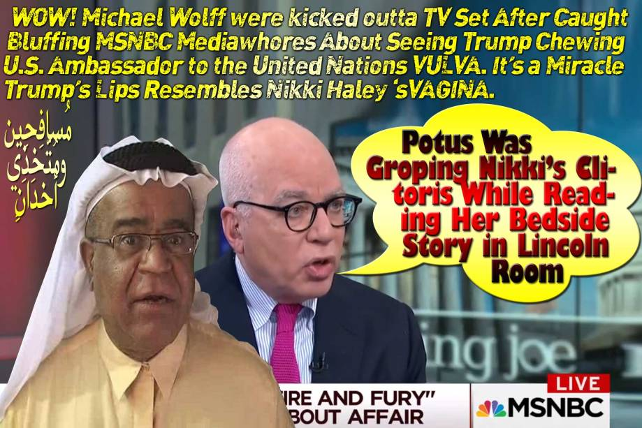 🐪Trump's Lips Resembles Nikki Haley's VAGINA. It's a Miracle, Michael Wolff Were Kicked Outta TV Set After Caught Bluffing MSNBC MediaWhores About Seeing Trump Chewing U.S. Ambassador to the United Nations VULVA. Oh No! Potus Was Groping Nikki Clitoris While Reading Her Bedside Story in Lincoln Room. مُسافِحِين مُتّخِذِي أخدانٍ🐫