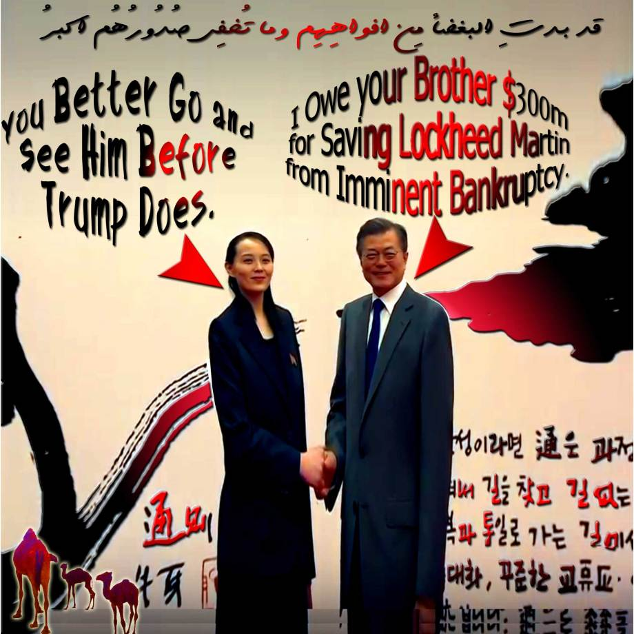 "🐫🐪🐫'You Better Go and See My Brother in Pyongyang Before Trump Does' Kim Jong Un SISTER Kim Yo Jong Advised South Korean President Moon Jae-in. ""I Owe Your Brother $300M for Saving Lockheed Martin from Imminent Bankruptcy"" Moon Jae-in. قد بدتِ البغضاء مِن أفواهِهِم وما تُخفِي صُدُورُهُم أكبرُ 🐪🐫"
