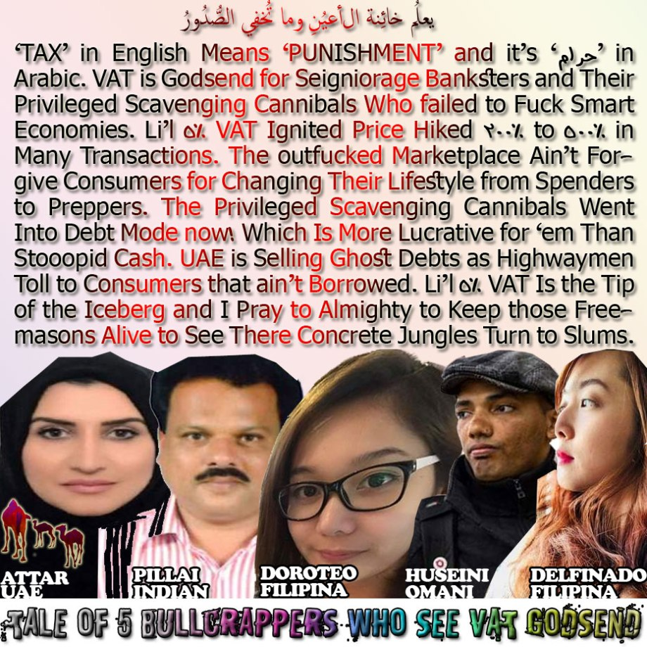 🐫🐪🐫The Tale of 5 Bullcrappers Who See VAT is Godsend. 'TAX' in English Means 'PUNISHMENT' and it's 'حرام' in Arabic. VAT is Godsend for Seigniorage Banksters and Their Privileged Scavenging Cannibals Who failed to Fuck Smart Economies. Li'l 5% VAT Ignited Price Hiked 200% to 500% in Many Transactions. The outfucked Marketplace Ain't Forgive Consumers for Changing Their Lifestyle from Spenders to Preppers. The Privileged Scavenging Cannibals Went Into Debt Mode now! Which Is More Lucrative for 'em Than Stooopid Cash. UAE is Selling Ghost Debts as Highwaymen Toll to Consumers that ain't Borrowed. Li'l 5% VAT Is the Tip of the Iceberg and I Pray to Almighty to Keep those Freemasons Alive to See There Concrete Jungles Turn to Slums. يعلمُ خائِنة الأعيُنِ وما تُخفِي الصُّدُورُ🐫🐪