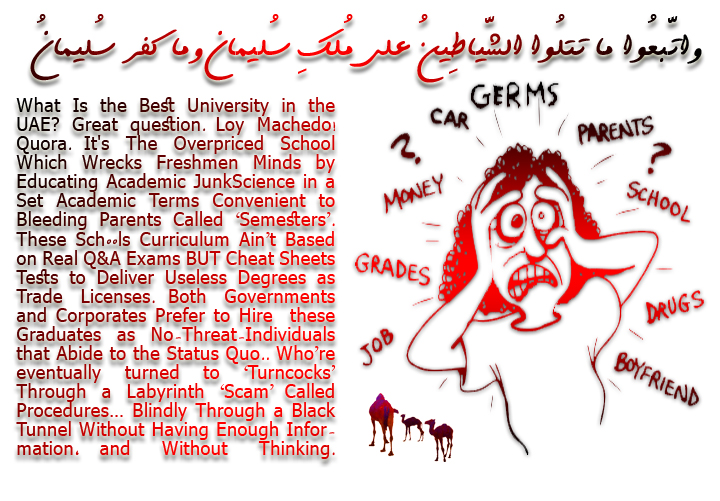 🐪🐫What Is the Best University in the UAE Great Question. Loy Machedo! Quora. It's The Overpriced School Which Wrecks Freshmen Minds by Educating Academic JunkScience in a Set Academic Terms Convenient to Bleeding Parents Called 'Semesters'. These Sch00ls Curriculum Ain't Based on Real Q&A Exams BUT Cheat Sheets Tests to Deliver Useless Degrees as Trade Licenses. Both Governments and Corporates Prefer to Hire these Graduates as No-Threat-Individuals that Abide to the Status Quo.. Who're eventually turned to 'Turncocks' Through a Labyrinth 'Scam' Called Procedures… Blindly Through a Black Tunnel Without Having Enough Information, and Without Thinking. واتّبعُوا ما تتلُوا الشّياطِينُ على مُلكِ سُليمان وما كفر سُليمانُ ولـكِنّ الشّياطِين كفرُوا يُعلِّمُون النّاس السِّحر وما أُنزِل على الملكينِ بِبابِل هارُوت ومارُوت وما يُعلِّمانِ مِن أحدٍ حتّى يقُولا إِنّما نحنُ فِتنةٌ فلا تكفُر فيتعلّمُون مِنهُما ما يُفرِّقُون بِهِ بين المرءِ وزوجِهِ وما هُم بِضآرِّين بِهِ مِن أحدٍ إِلاّ بِإِذنِ اللّهِ ويتعلّمُون ما يضُرُّهُم ولا ينفعُهُم ولقد علِمُوا لمنِ اشتراهُ ما لهُ فِي الآخِرةِ مِن خلاقٍ ولبِئس ما شروا بِهِ أنفُسهُم لو كانُوا يعلمُون🐫🐪🐫
