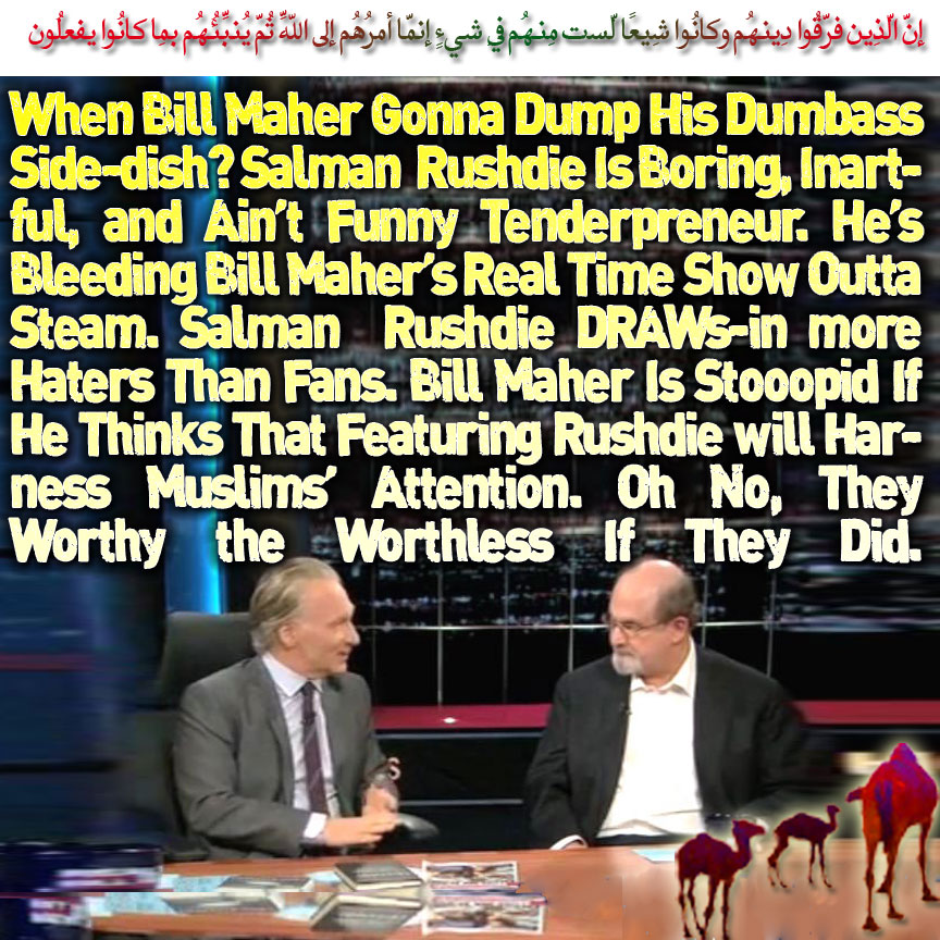 🐫🐪When Bill Maher Gonna Dump His Dumbass Side-dish? Salman Rushdie Is Boring, Inartful, and Ain't Funny Tenderpreneur. He's Bleeding Bill Maher's Real Time Show Outta Steam. Salman Rushdie DRAWs-in more Haters Than Fans. Bill Maher Is Stooopid If He Thinks That Featuring Rushdie will Harness Muslims' Attention. Oh No, They Worthy the Worthless If They Did. إِنّ الّذِين فرّقُوا دِينهُم وكانُوا شِيعًا لّست مِنهُم فِي شيءٍ إِنّما أمرُهُم إِلى اللّهِ ثُمّ يُنبِّئُهُم بِما كانُوا يفعلُون🐫