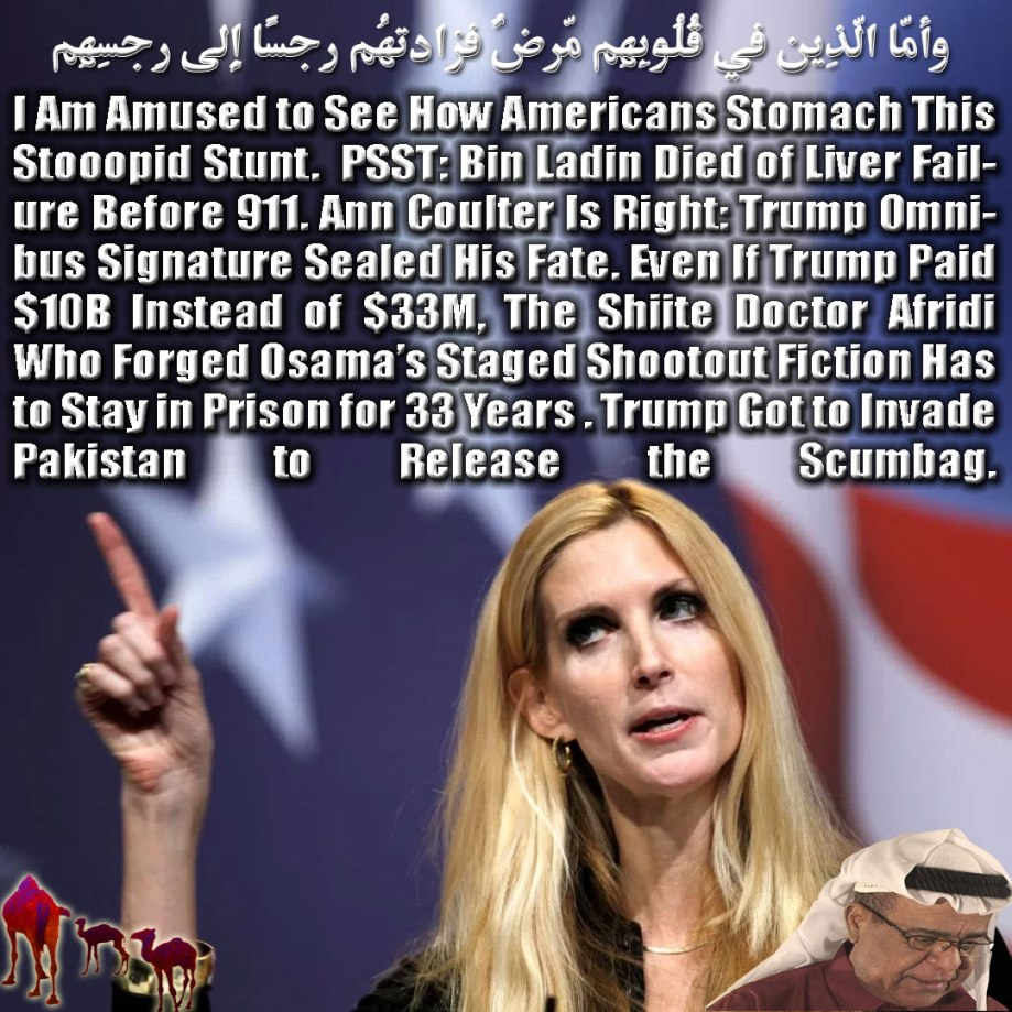 🐪I Am Amused to See How Americans Stomach This Stooopid Stunt. PSST: Bin Ladin Died of Liver Failure Before 911. Ann Coulter Is Right: Trump Omnibus Signature Sealed His Fate. Even If Trump Paid $10B Instead of $33M, The Shiite Doctor Afridi Who Forged Osama Staged Shootout Fiction Has to Stay in Prison for 33 Years . Trump Got to Invade Pakistan to Release the Scumbag. وأمّا الّذِين فِي قُلُوبِهِم مّرضٌ فزادتهُم رِجسًا إِلى رِجسِهِم🐫