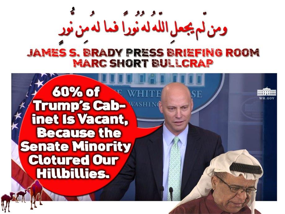 🐫James S. Brady Press Briefing Room. Marc Short Bullcrap. 60% of Trump's Cabinet Is Vacant, Because the Senate Minority Clotured Their Hillbillies.ومن لّم يجعلِ اللّهُ لهُ نُورًا فما لهُ مِن نُّورٍ🐪