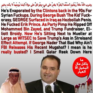🐫He's Evaporated by the Clintons back in the 90s For Syrian Fuckup. During George Bush 'The Kid' Fuckorasy, George Surfaced in Iraq as Hezbollah Penis. He Fucked Erik Prince. As Party Pimp He Ripped Off Mohammed Bin Zayed, and Trump Fundraiser, Elliott Broidy. Now He's Sitting Next to Mueller at Large as WITSEC to Save Trump's Ass in Streisand Effect Attempt. If George Nader That Bad Why Ain't FBI Releases His Recent Mugshot? I mean is he really busted? I Smell Qatar Reek Down Here.وضرب اللّهُ مثلاً رّجُلينِ أحدُهُما أبكمُ لا يقدِرُ على شيءٍ وهُو كلٌّ على مولاهُ أينما يُوجِّههُّ لا يأتِ بِخيرٍ🐪