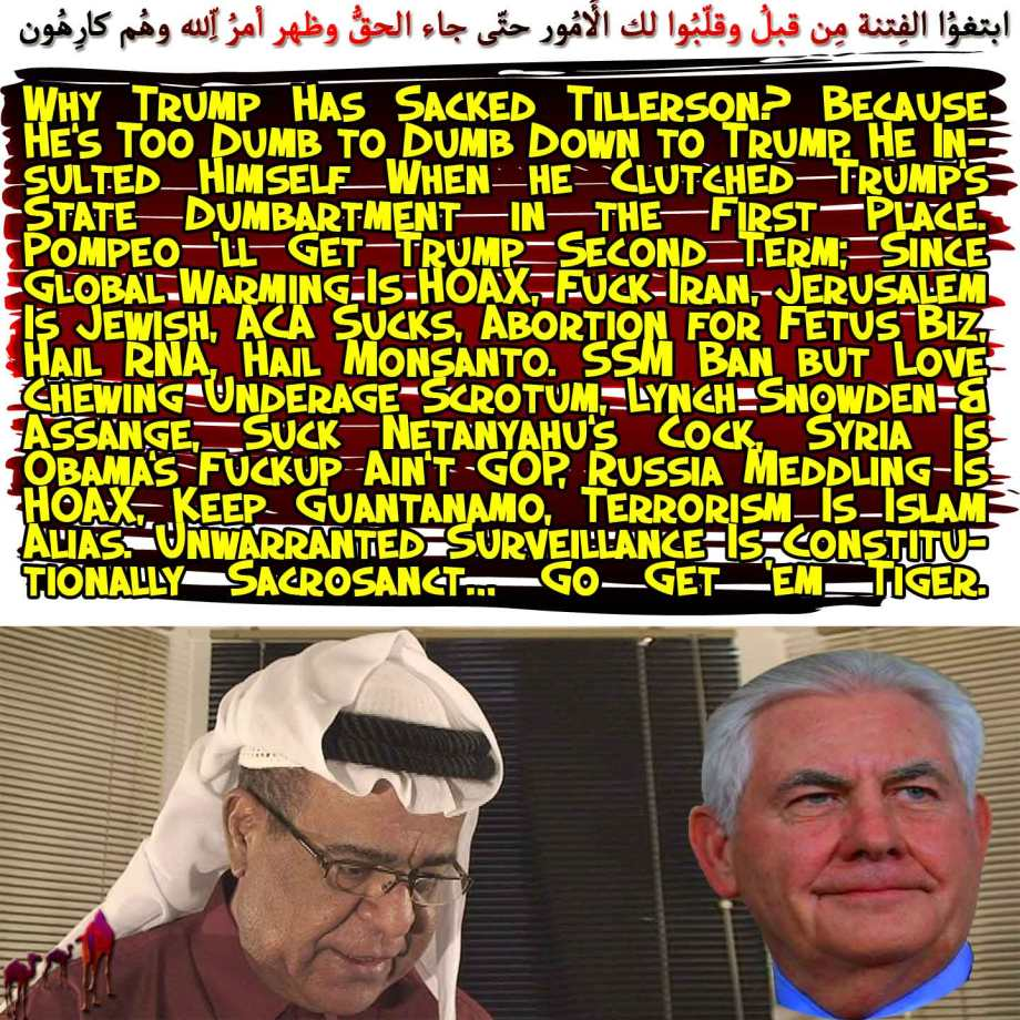 🐪Why Trump Has Sacked Tillerson? Because He's Too Dumb to Dumb Down to Trump. He Insulted Himself When he Clutched Trump's State Dumbartment in the First Place. Pompeo 'll Get Trump Second Term; Since Global Warming Is HOAX, Fuck Iran, Jerusalem Is Jewish, ACA Sucks, Abortion for Fetus Biz, Hail RNA, Hail Monsanto. SSM Ban but Love Chewing Underage Scrotum, Lynch Snowden & Assange, Suck Netanyahu's Cock, Syria Is Obama's Fuckup Ain't GOP, Russia Meddling Is HOAX, Keep Guantanamo, Terrorism Is Islam Alias. Unwarranted Surveillance Is Constitutionally Sacrosanct… Go Get 'em Tiger. لقدِ ابتغوُا الفِتنة مِن قبلُ وقلّبُوا لك الأُمُور حتّى جاء الحقُّ وظهر أمرُ اللّهِ وهُم كارِهُون 🐫